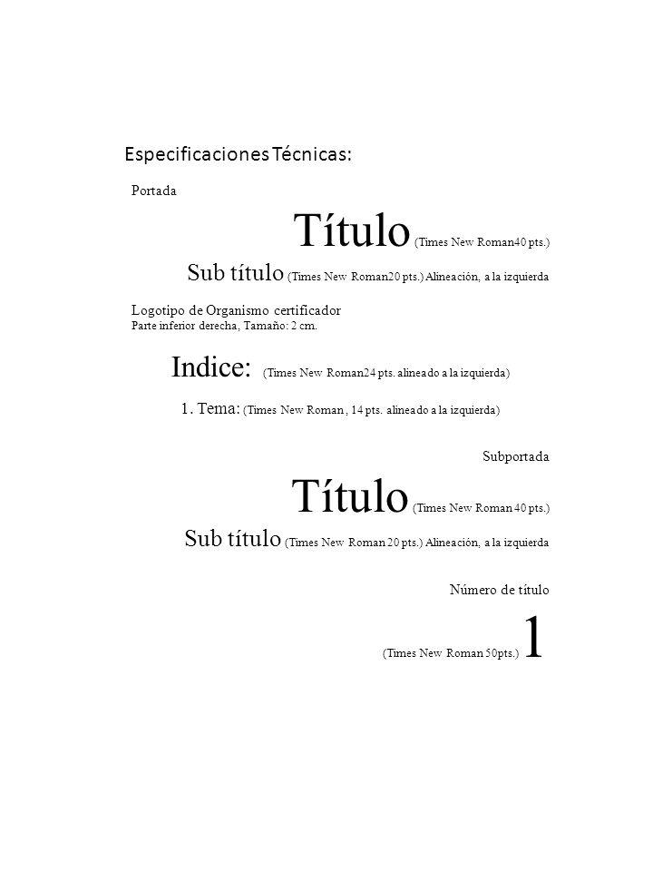 Especificaciones Técnicas: Portada Título (Times New Roman40 pts.) Sub título (Times New Roman20 pts.) Alineación, a la izquierda Logotipo de Organismo certificador Parte inferior derecha, Tamaño: 2 cm.