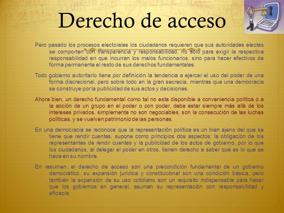 Derecho de acceso Pero pasado los procesos electorales los ciudadanos requieren que sus autoridades electas se comporten con transparencia y responsab