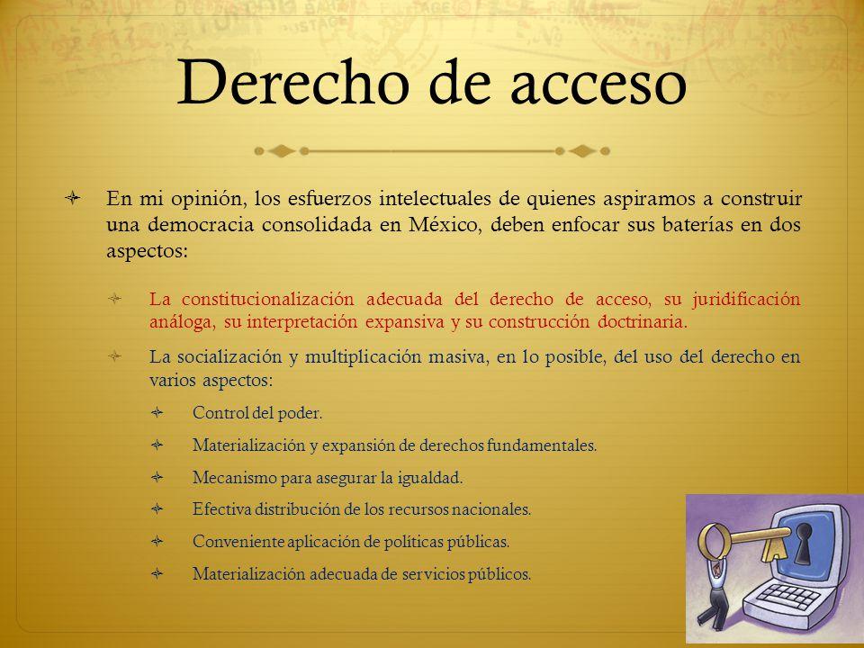 Derecho de acceso En mi opinión, los esfuerzos intelectuales de quienes aspiramos a construir una democracia consolidada en México, deben enfocar sus