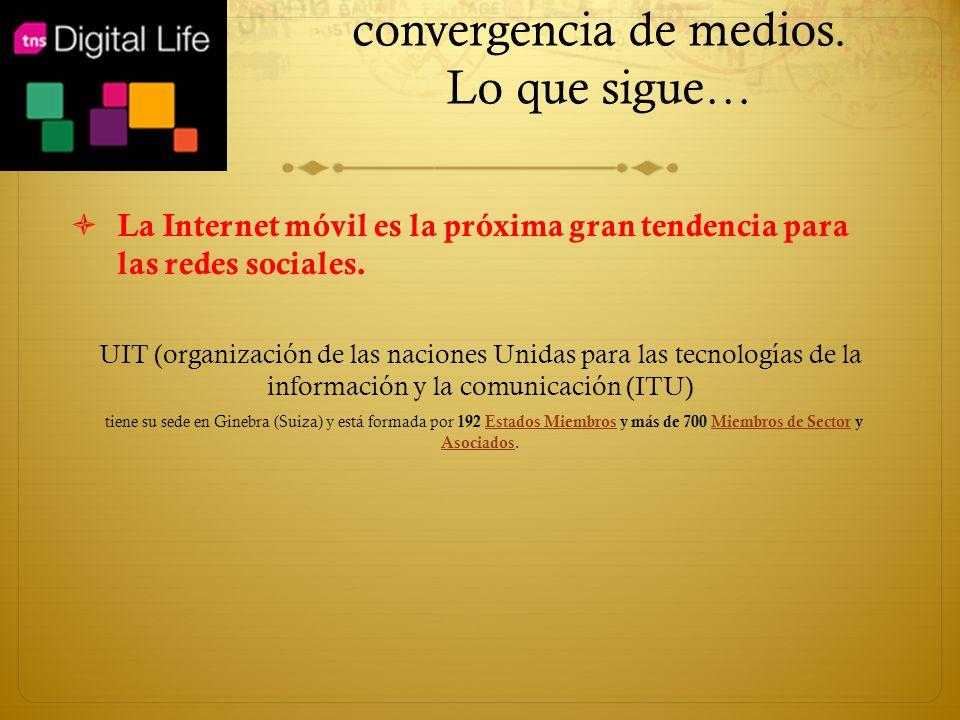 convergencia de medios. Lo que sigue… La Internet móvil es la próxima gran tendencia para las redes sociales. UIT (organización de las naciones Unidas