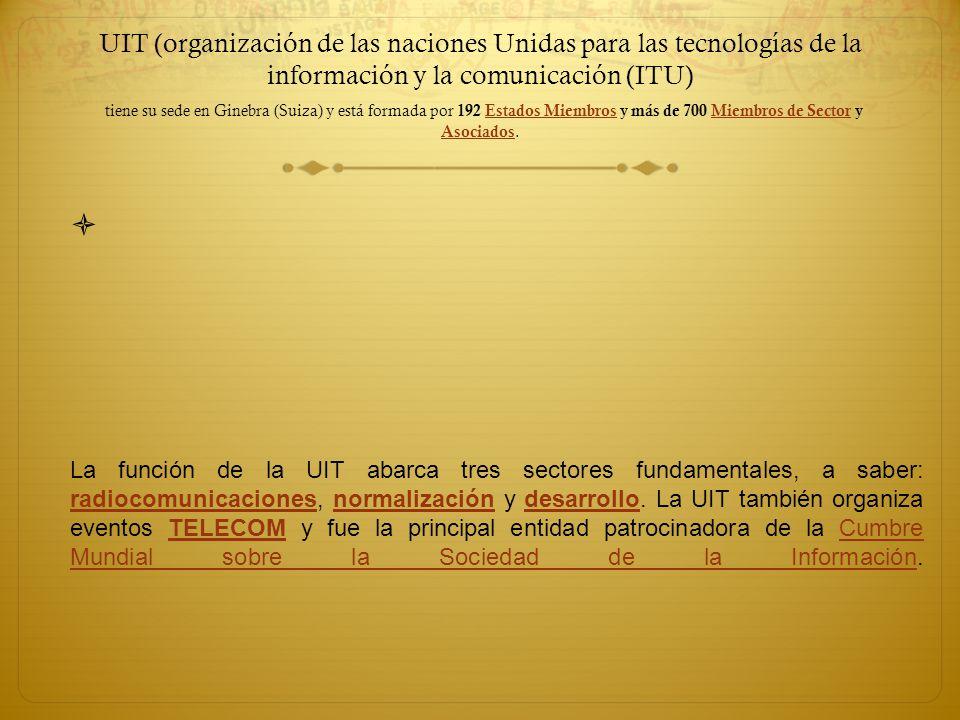 UIT (organización de las naciones Unidas para las tecnologías de la información y la comunicación (ITU) tiene su sede en Ginebra (Suiza) y está formad