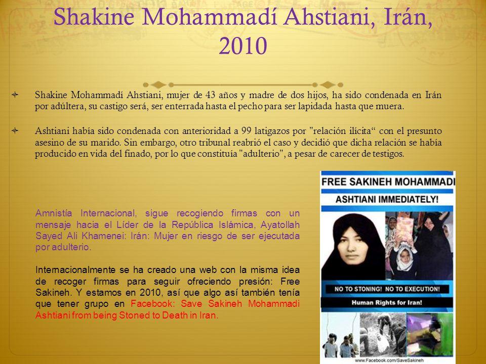 Shakine Mohammadí Ahstiani, Irán, 2010 Shakine Mohammadí Ahstiani, mujer de 43 años y madre de dos hijos, ha sido condenada en Irán por adúltera, su c