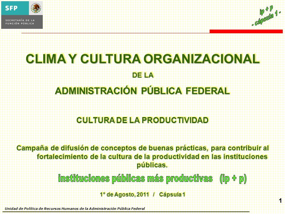 1 Unidad de Política de Recursos Humanos de la Administración Pública Federal 1 CLIMA Y CULTURA ORGANIZACIONAL DE LA ADMINISTRACIÓN PÚBLICA FEDERAL CULTURA DE LA PRODUCTIVIDAD Campaña de difusión de conceptos de buenas prácticas, para contribuir al fortalecimiento de la cultura de la productividad en las instituciones públicas.