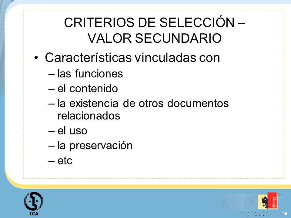 16 CRITERIOS DE SELECCIÓN – VALOR SECUNDARIO Características vinculadas con –las funciones –el contenido –la existencia de otros documentos relacionad