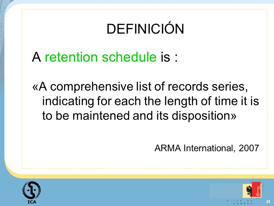 21 DEFINICIÓN A retention schedule is : «A comprehensive list of records series, indicating for each the length of time it is to be maintened and its