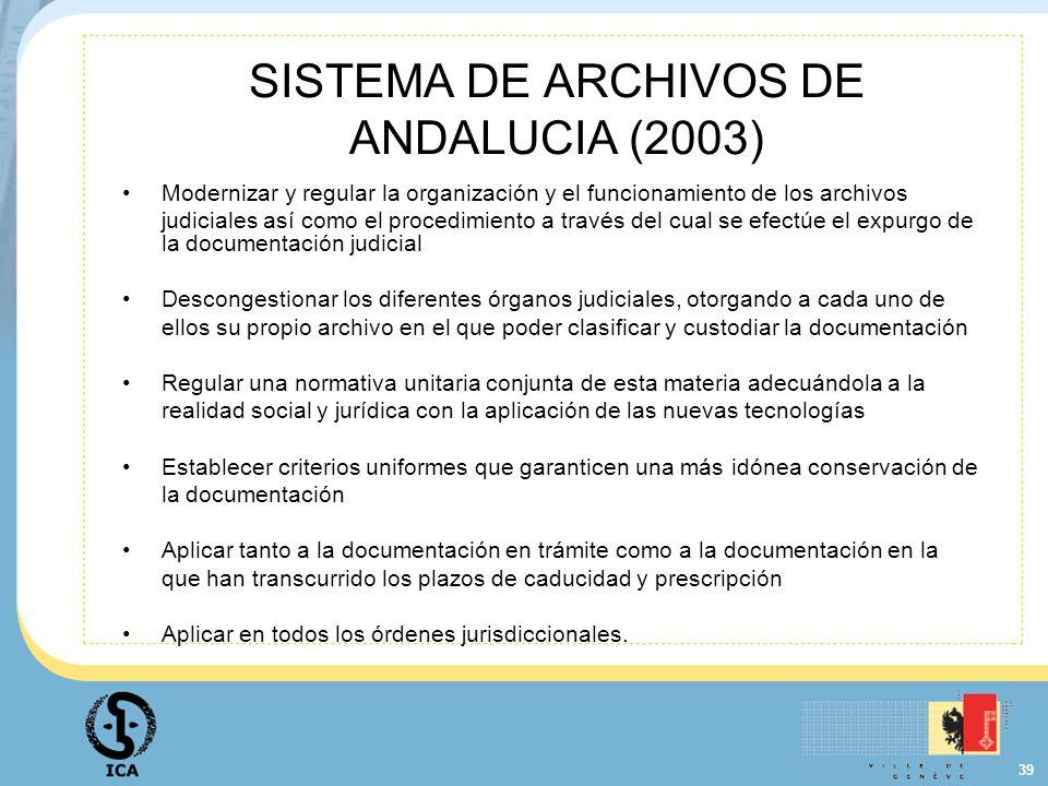 39 SISTEMA DE ARCHIVOS DE ANDALUCIA (2003) Modernizar y regular la organización y el funcionamiento de los archivos judiciales así como el procedimien