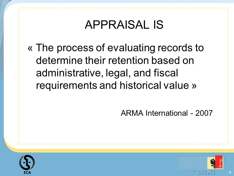 4 APPRAISAL IS « The process of evaluating records to determine their retention based on administrative, legal, and fiscal requirements and historical