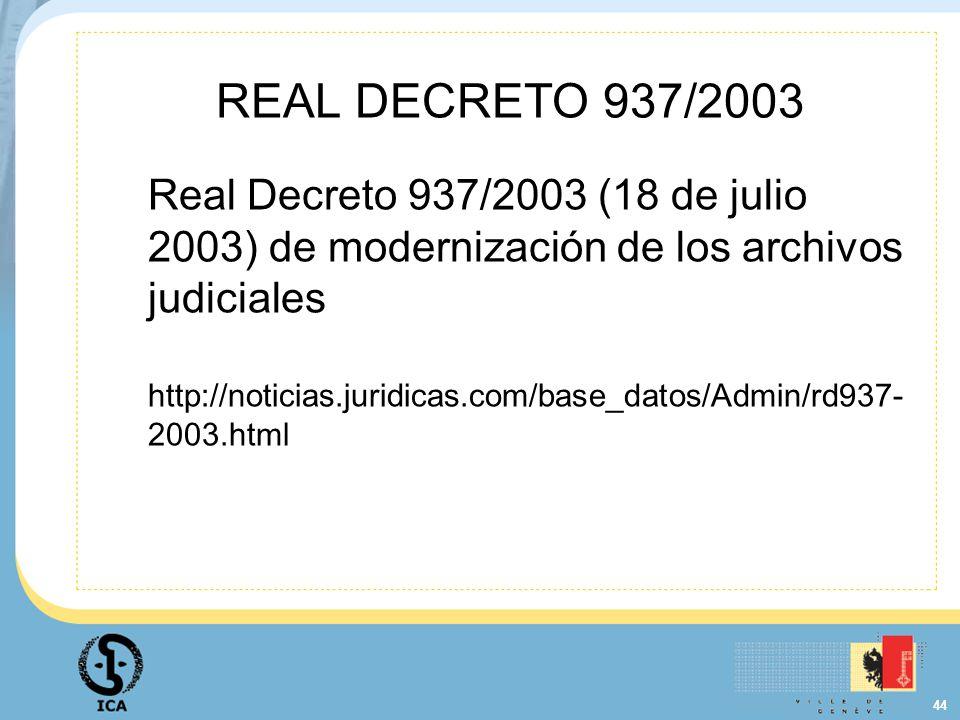 44 REAL DECRETO 937/2003 Real Decreto 937/2003 (18 de julio 2003) de modernización de los archivos judiciales http://noticias.juridicas.com/base_datos