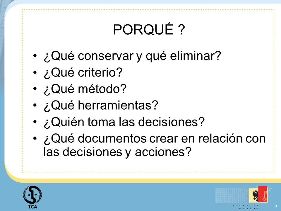 7 PORQUÉ ? ¿Qué conservar y qué eliminar? ¿Qué criterio? ¿Qué método? ¿Qué herramientas? ¿Quién toma las decisiones? ¿Qué documentos crear en relación