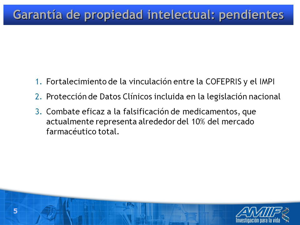 5 Garantía de propiedad intelectual: pendientes 1.Fortalecimiento de la vinculación entre la COFEPRIS y el IMPI 2.Protección de Datos Clínicos incluida en la legislación nacional 3.Combate eficaz a la falsificación de medicamentos, que actualmente representa alrededor del 10% del mercado farmacéutico total.