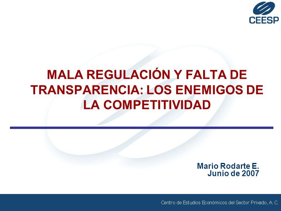MALA REGULACIÓN Y FALTA DE TRANSPARENCIA: LOS ENEMIGOS DE LA COMPETITIVIDAD Mario Rodarte E. Junio de 2007