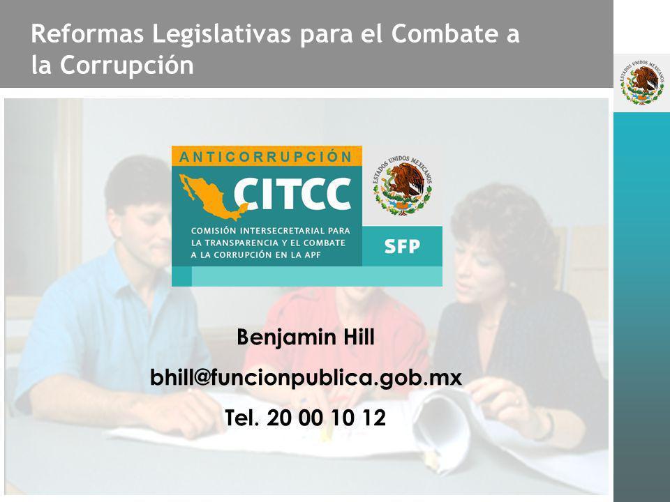 Reformas Legislativas para el Combate a la Corrupción Benjamin Hill bhill@funcionpublica.gob.mx Tel. 20 00 10 12