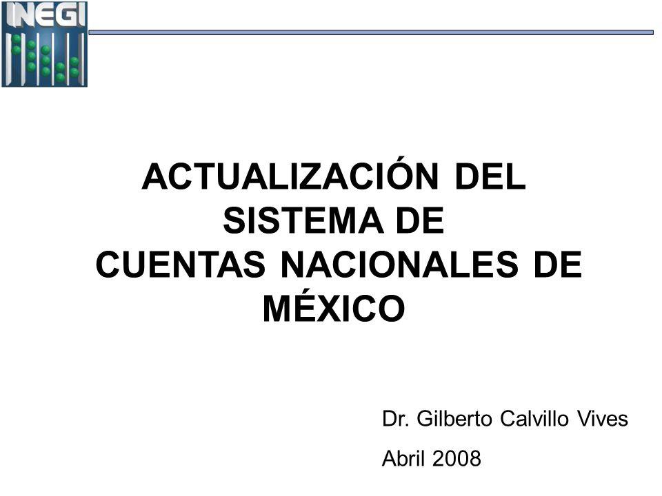 ACTUALIZACIÓN DEL SISTEMA DE CUENTAS NACIONALES DE MÉXICO Dr. Gilberto Calvillo Vives Abril 2008