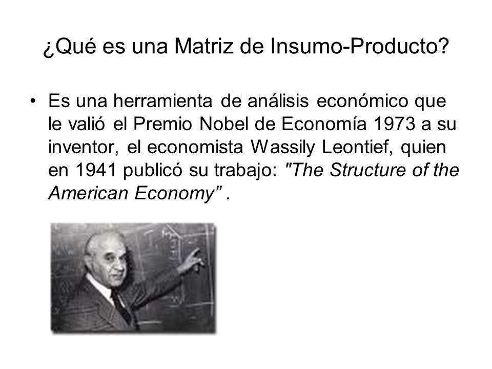 ¿Qué es una Matriz de Insumo-Producto? Es una herramienta de análisis económico que le valió el Premio Nobel de Economía 1973 a su inventor, el econom