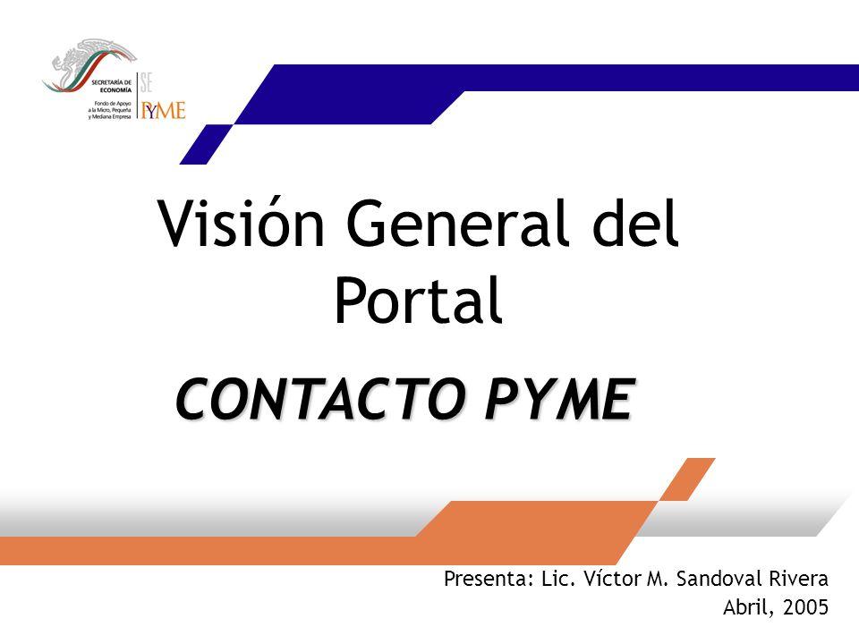 Visión General del Portal Presenta: Lic. Víctor M. Sandoval Rivera Abril, 2005 CONTACTO PYME