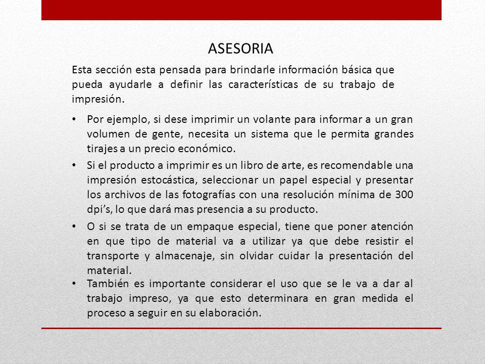 ASESORIA Esta sección esta pensada para brindarle información básica que pueda ayudarle a definir las características de su trabajo de impresión. Por