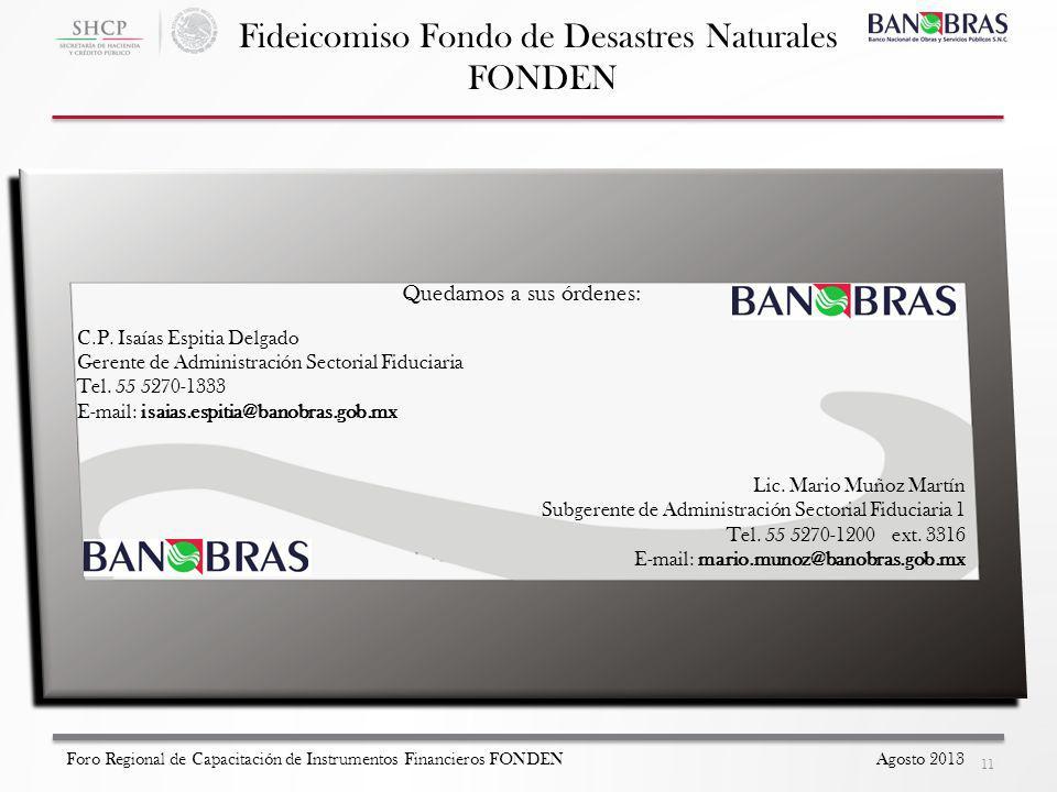 Fideicomiso Fondo de Desastres Naturales FONDEN 11 Foro Regional de Capacitación de Instrumentos Financieros FONDEN Agosto 2013 Quedamos a sus órdenes: C.P.