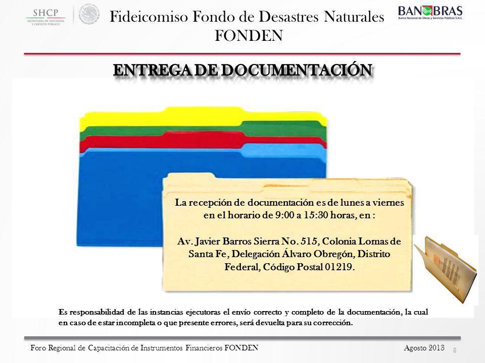 Fideicomiso Fondo de Desastres Naturales FONDEN 8 Foro Regional de Capacitación de Instrumentos Financieros FONDEN Agosto 2013 La recepción de documentación es de lunes a viernes en el horario de 9:00 a 15:30 horas, en : Av.