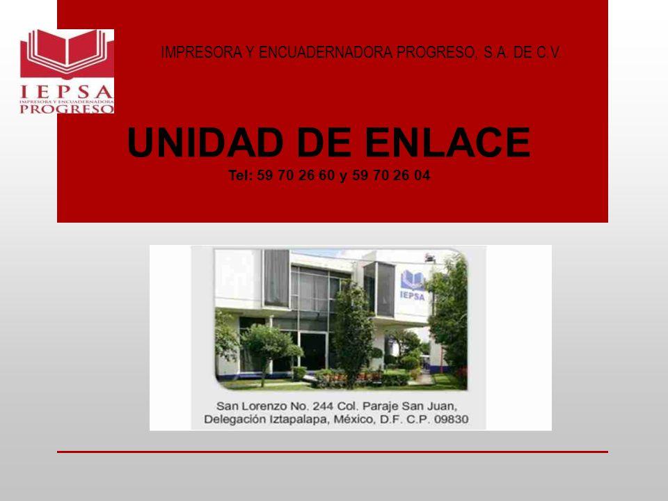 IMPRESORA Y ENCUADERNADORA PROGRESO, S.A. DE C.V. UNIDAD DE ENLACE Tel: 59 70 26 60 y 59 70 26 04