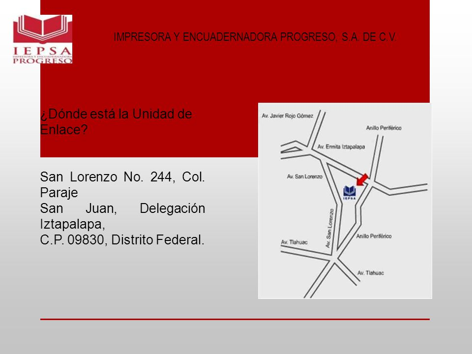 IMPRESORA Y ENCUADERNADORA PROGRESO, S.A. DE C.V. ¿Dónde está la Unidad de Enlace? San Lorenzo No. 244, Col. Paraje San Juan, Delegación Iztapalapa, C