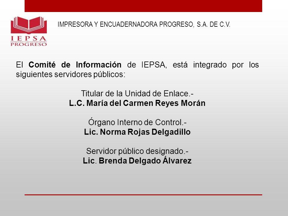 IMPRESORA Y ENCUADERNADORA PROGRESO, S.A. DE C.V. El Comité de Información de IEPSA, está integrado por los siguientes servidores públicos: Titular de