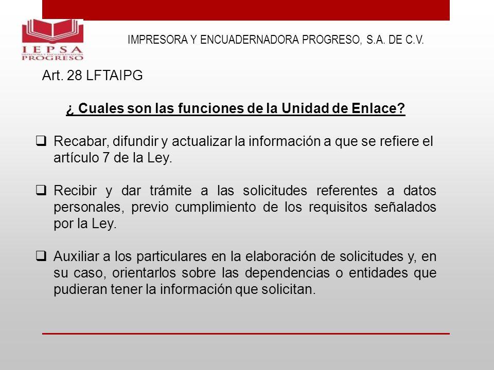 IMPRESORA Y ENCUADERNADORA PROGRESO, S.A. DE C.V. Art. 28 LFTAIPG ¿ Cuales son las funciones de la Unidad de Enlace? Recabar, difundir y actualizar la