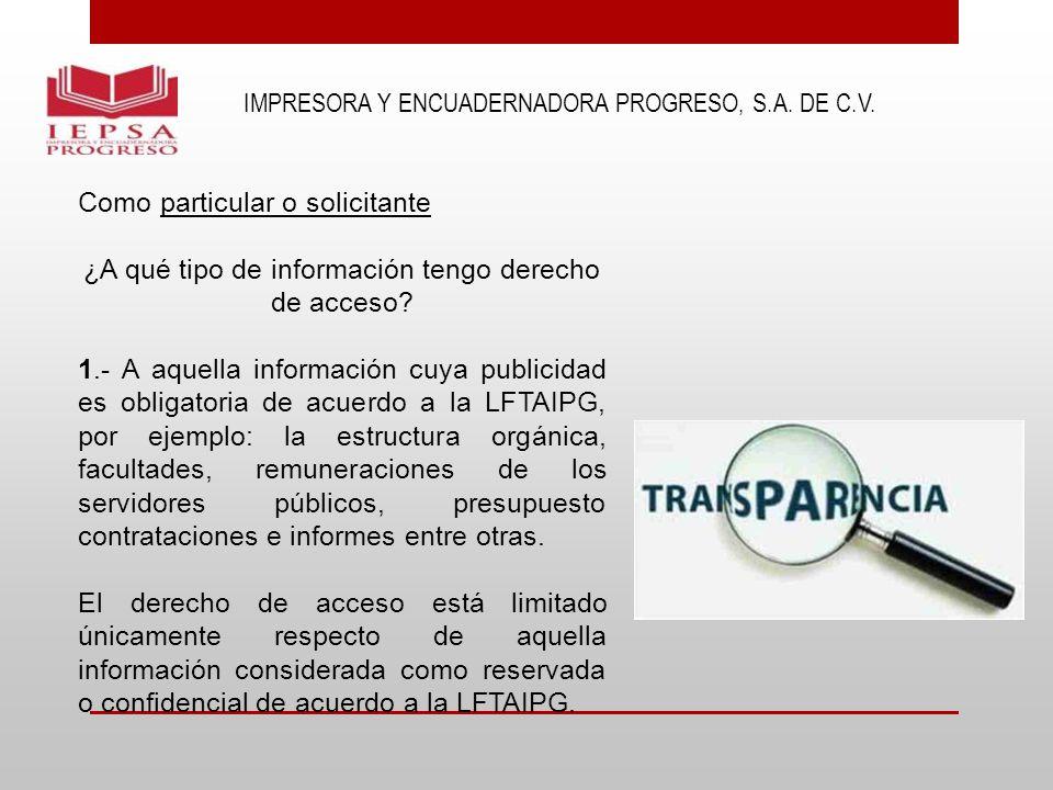 IMPRESORA Y ENCUADERNADORA PROGRESO, S.A. DE C.V. Como particular o solicitante ¿A qué tipo de información tengo derecho de acceso? 1.- A aquella info
