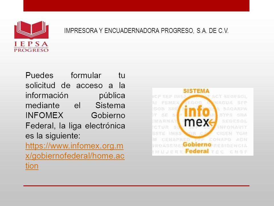 IMPRESORA Y ENCUADERNADORA PROGRESO, S.A. DE C.V. Puedes formular tu solicitud de acceso a la información pública mediante el Sistema INFOMEX Gobierno