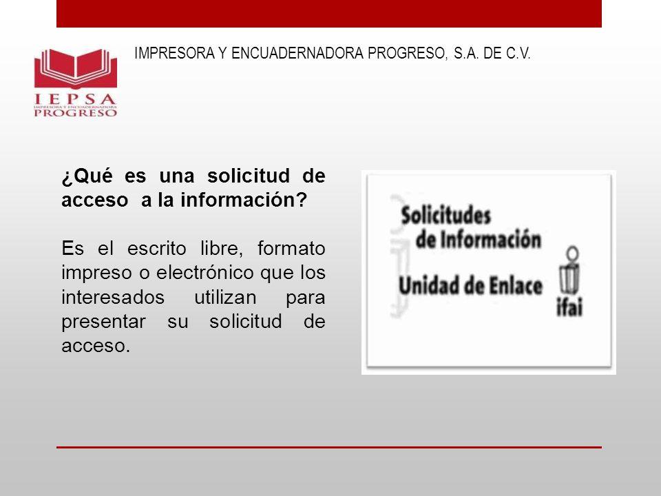 IMPRESORA Y ENCUADERNADORA PROGRESO, S.A. DE C.V. ¿Qué es una solicitud de acceso a la información? Es el escrito libre, formato impreso o electrónico