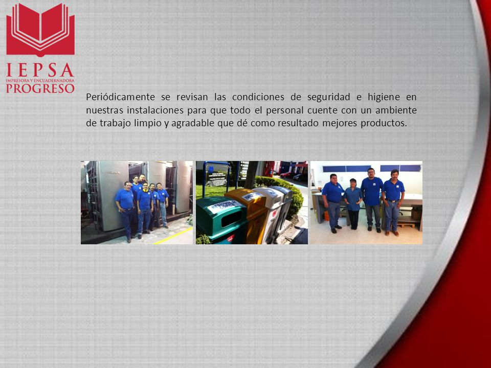 Periódicamente se revisan las condiciones de seguridad e higiene en nuestras instalaciones para que todo el personal cuente con un ambiente de trabajo limpio y agradable que dé como resultado mejores productos.