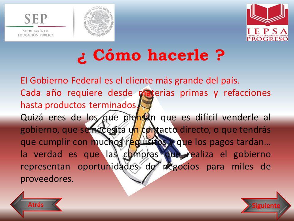 ¿ Cómo hacerle ? El Gobierno Federal es el cliente más grande del país. Cada año requiere desde materias primas y refacciones hasta productos terminad