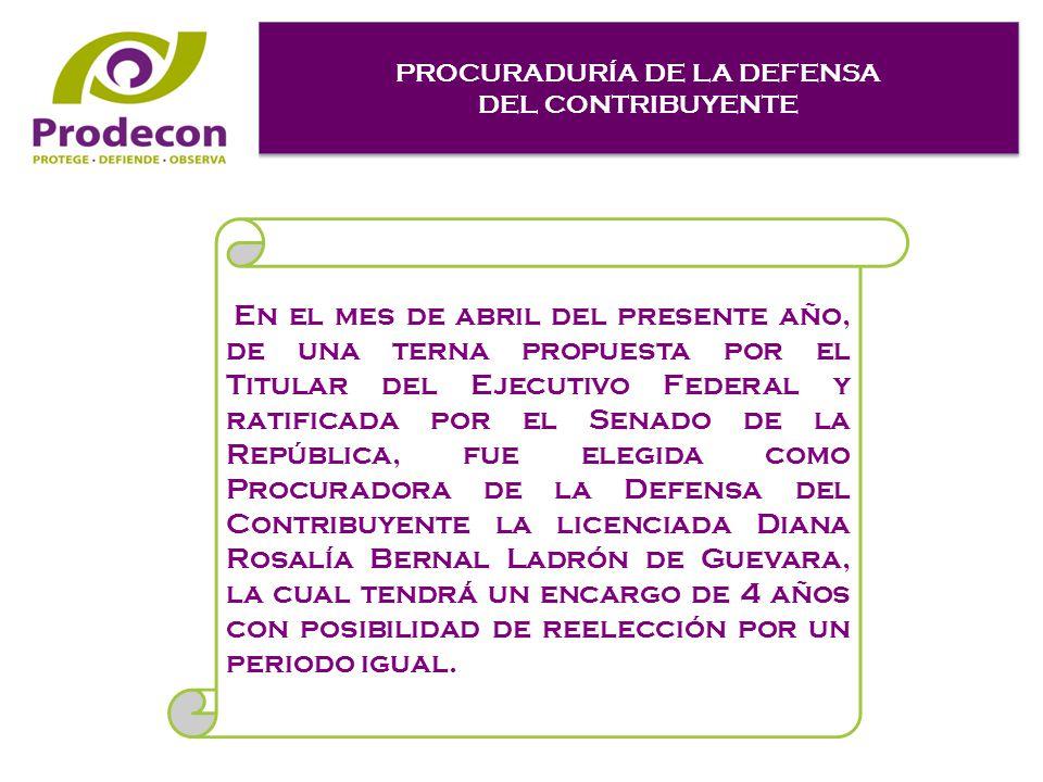 PROCURADURÍA DE LA DEFENSA DEL CONTRIBUYENTE PROCURADURÍA DE LA DEFENSA DEL CONTRIBUYENTE En el mes de abril del presente año, de una terna propuesta por el Titular del Ejecutivo Federal y ratificada por el Senado de la República, fue elegida como Procuradora de la Defensa del Contribuyente la licenciada Diana Rosalía Bernal Ladrón de Guevara, la cual tendrá un encargo de 4 años con posibilidad de reelección por un periodo igual.