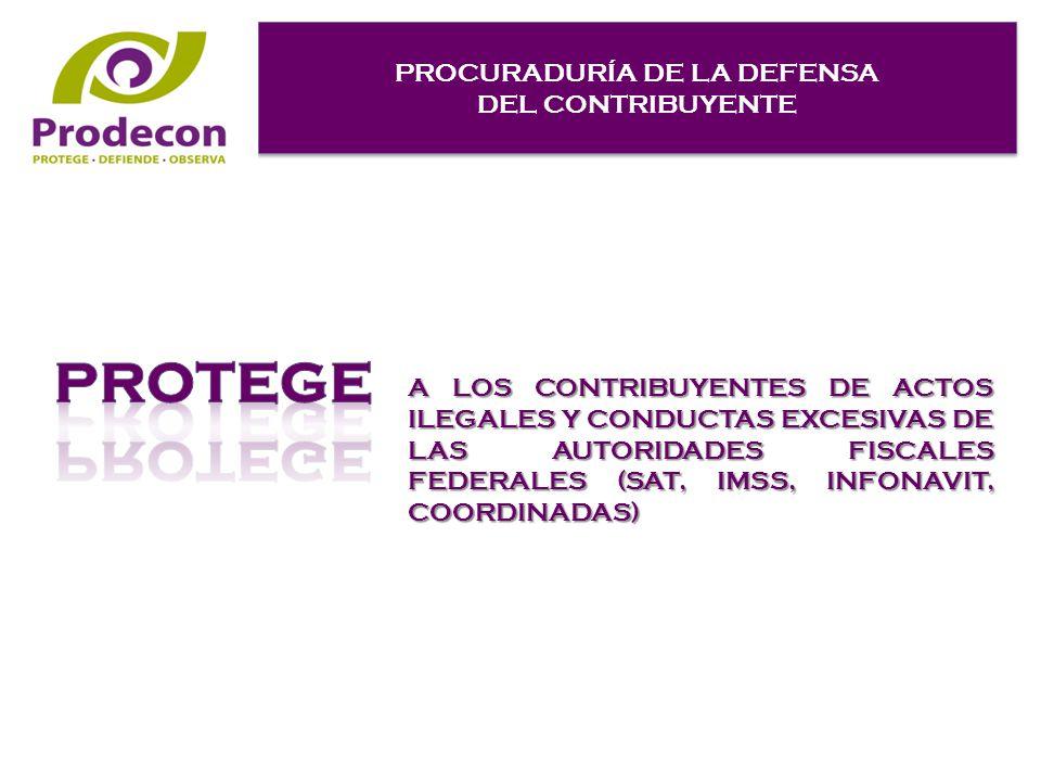 PROCURADURÍA DE LA DEFENSA DEL CONTRIBUYENTE PROCURADURÍA DE LA DEFENSA DEL CONTRIBUYENTE A LOS CONTRIBUYENTES DE ACTOS ILEGALES Y CONDUCTAS EXCESIVAS DE LAS AUTORIDADES FISCALES FEDERALES (SAT, IMSS, INFONAVIT, COORDINADAS)