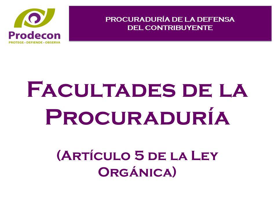 PROCURADURÍA DE LA DEFENSA DEL CONTRIBUYENTE PROCURADURÍA DE LA DEFENSA DEL CONTRIBUYENTE Facultades de la Procuraduría (Artículo 5 de la Ley Orgánica)