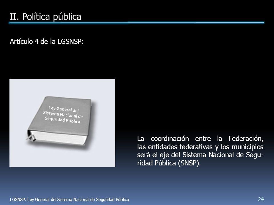 Artículo 4 de la LGSNSP: La coordinación entre la Federación, las entidades federativas y los municipios será el eje del Sistema Nacional de Segu- ridad Pública (SNSP).