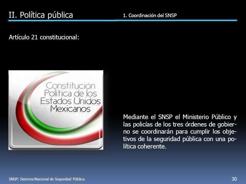 Artículo 21 constitucional: Mediante el SNSP el Ministerio Público y las policías de los tres órdenes de gobier- no se coordinarán para cumplir los obje- tivos de la seguridad pública con una po- lítica coherente.