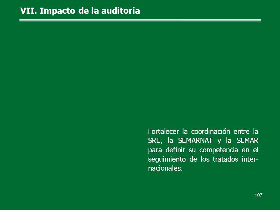 107 VII. Impacto de la auditoría Fortalecer la coordinación entre la SRE, la SEMARNAT y la SEMAR para definir su competencia en el seguimiento de los