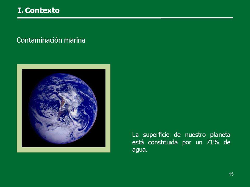 La superficie de nuestro planeta está constituida por un 71% de agua. 15 I.Contexto Contaminación marina