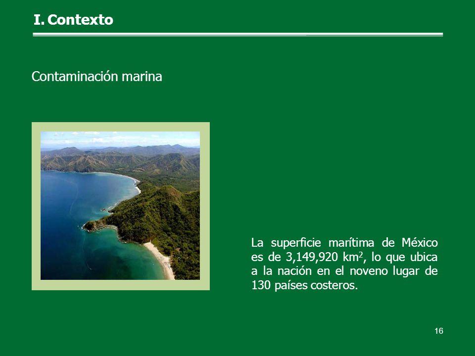 La superficie marítima de México es de 3,149,920 km 2, lo que ubica a la nación en el noveno lugar de 130 países costeros. 16 I.Contexto Contaminación