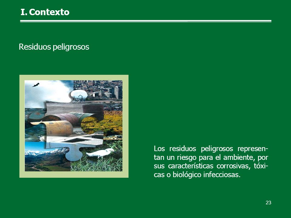 Los residuos peligrosos represen- tan un riesgo para el ambiente, por sus características corrosivas, tóxi- cas o biológico infecciosas. 23 I.Contexto