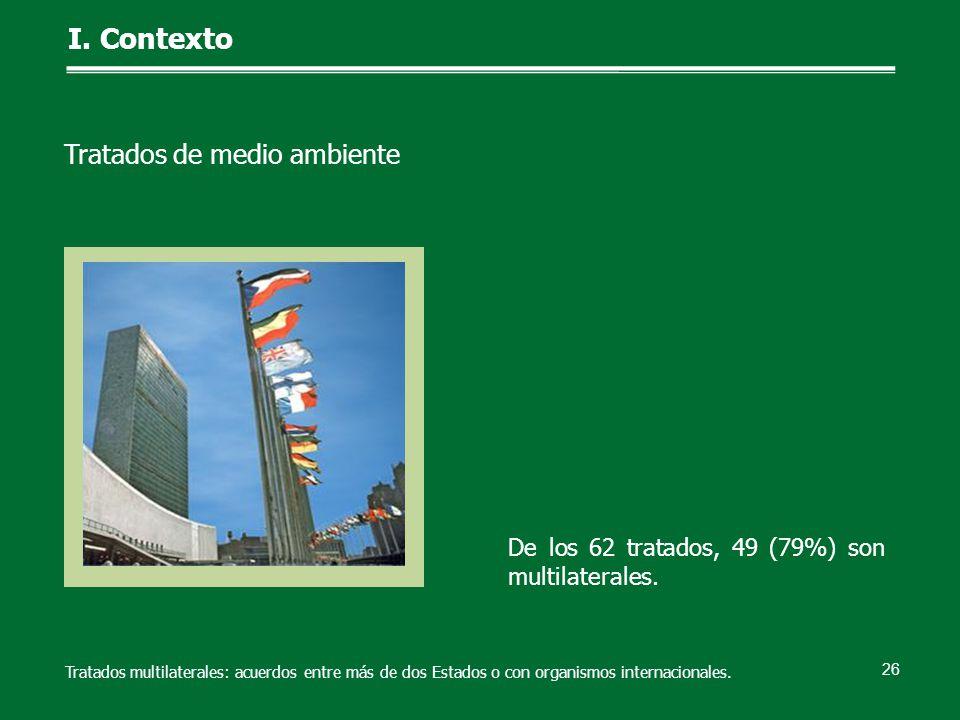 26 De los 62 tratados, 49 (79%) son multilaterales. I. Contexto Tratados de medio ambiente Tratados multilaterales: acuerdos entre más de dos Estados