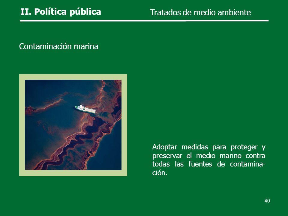 Adoptar medidas para proteger y preservar el medio marino contra todas las fuentes de contamina- ción. 40 II. Política pública Tratados de medio ambie