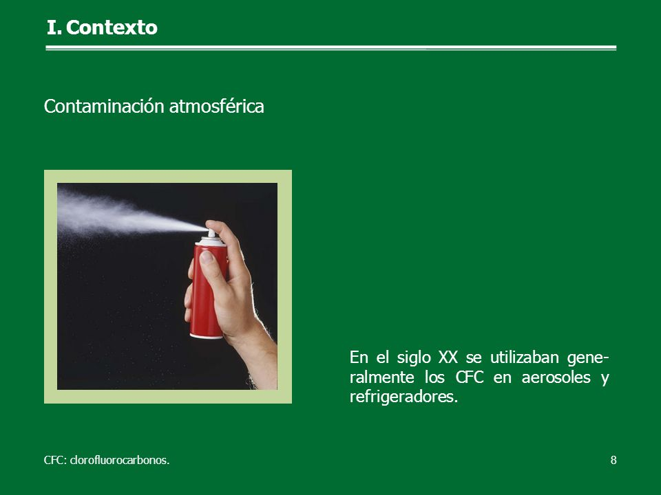 En el siglo XX se utilizaban gene- ralmente los CFC en aerosoles y refrigeradores. 8 I.Contexto CFC: clorofluorocarbonos. Contaminación atmosférica