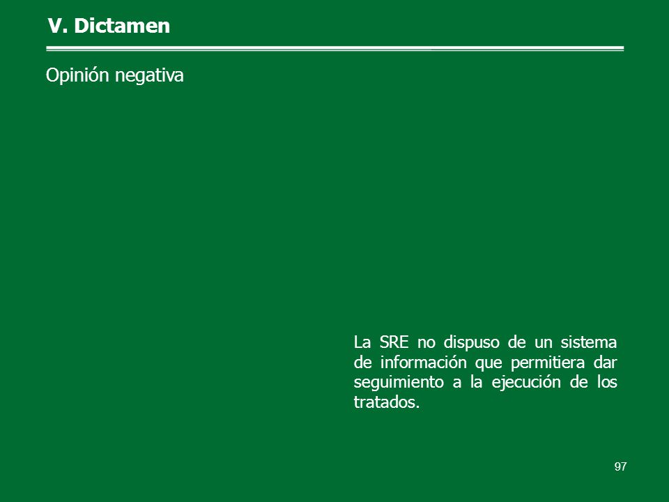 97 V. Dictamen Opinión negativa La SRE no dispuso de un sistema de información que permitiera dar seguimiento a la ejecución de los tratados.
