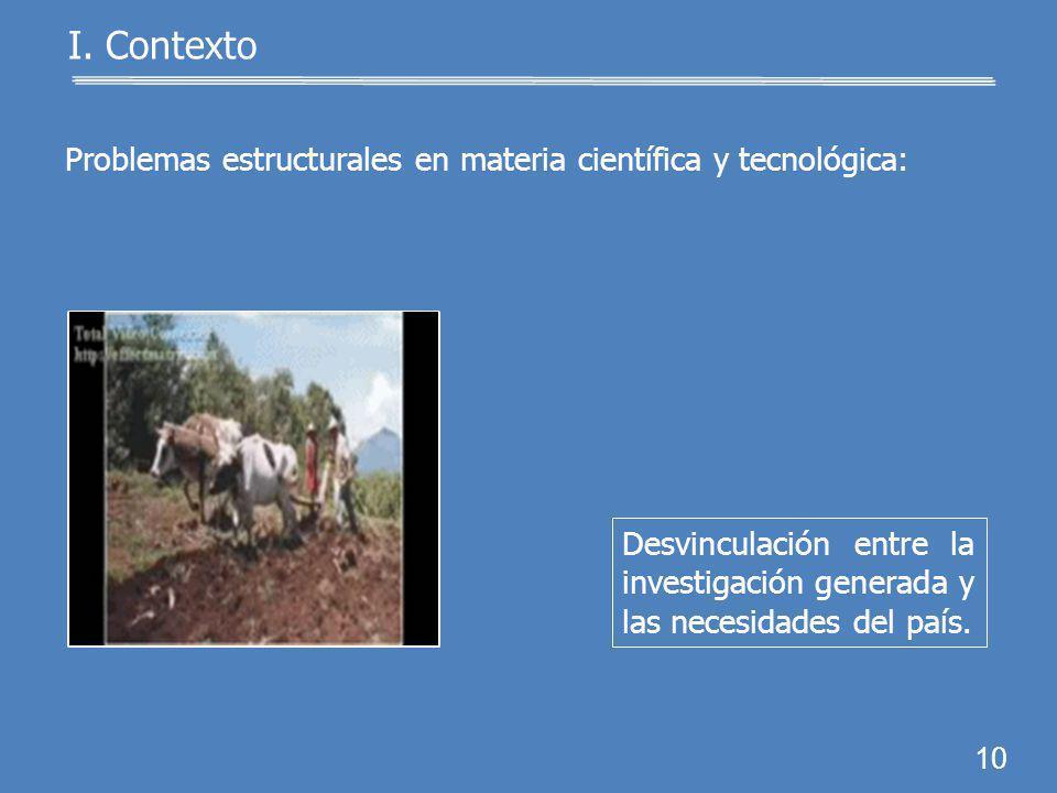 9 I. Contexto Problemas estructurales en materia científica y tecnológica: Falta de programas para apoyar la formación de investigadores.