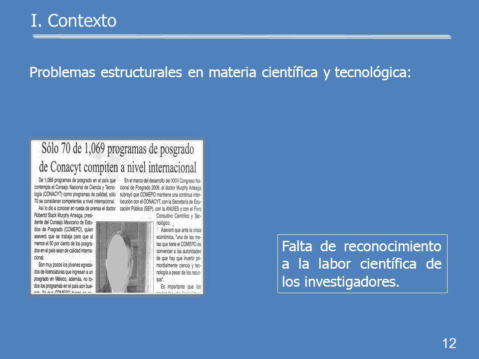 11 I. Contexto Problemas estructurales en materia científica y tecnológica: Insuficiente número de científicos y tecnólogos.