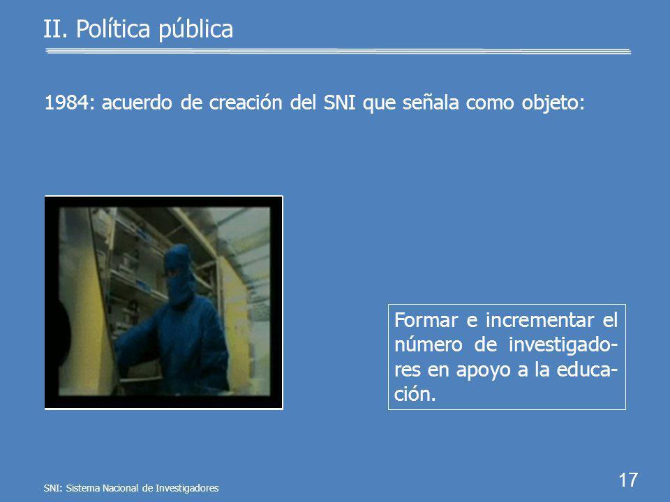 16 II. Política pública En México, en 1984 se instituye el SNI por acuerdo presidencial. SNI: Sistema Nacional de Investigadores