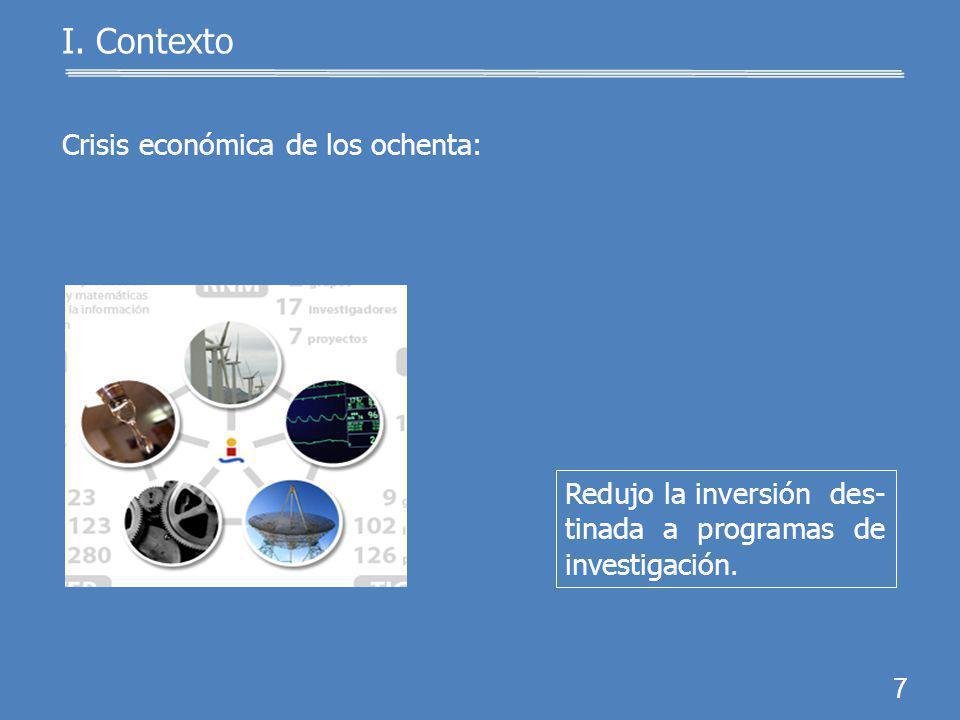 Crisis económica de los ochenta: 6 I. Contexto Limitó los apoyos para los científicos e investi- gadores.
