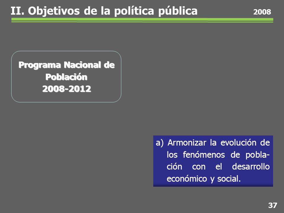 37 2008 Programa Nacional de Población 2008-2012 a) Armonizar la evolución de los fenómenos de pobla- ción con el desarrollo económico y social.