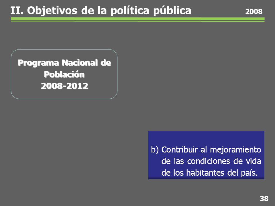 38 2008 Programa Nacional de Población 2008-2012 b) Contribuir al mejoramiento de las condiciones de vida de los habitantes del país.